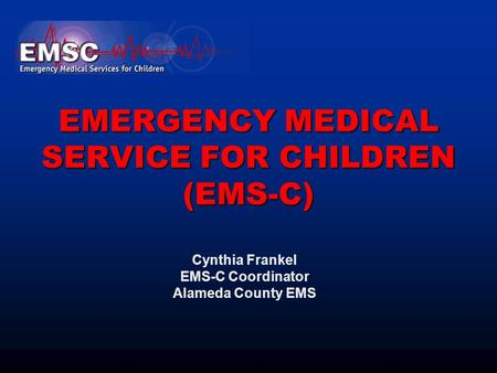 EMERGENCY MEDICAL SERVICE FOR CHILDREN (EMS-C) Cynthia Frankel EMS-C Coordinator Alameda County EMS.