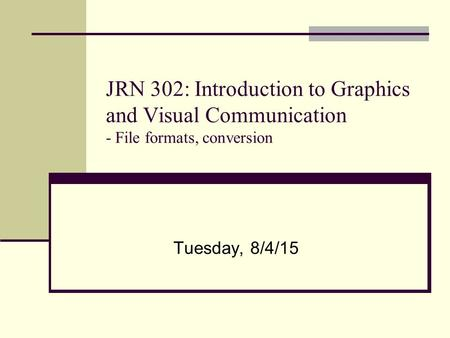JRN 302: Introduction to Graphics and Visual Communication - File formats, conversion Tuesday, 8/4/15.