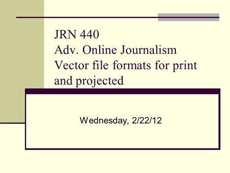 JRN 440 Adv. Online Journalism Vector file formats for print and projected Wednesday, 2/22/12.