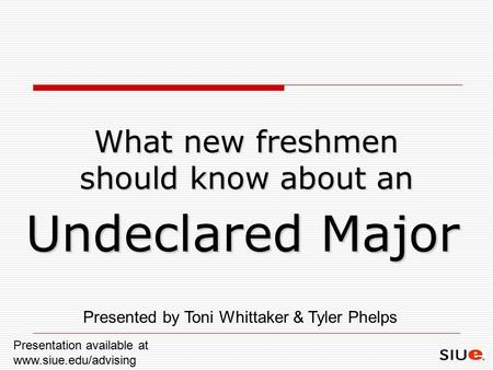 What new freshmen should know about an Undeclared Major Presented by Toni Whittaker & Tyler Phelps Presentation available at www.siue.edu/advising.