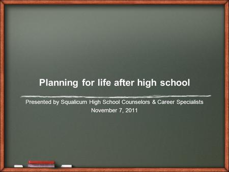 Planning for life after high school Presented by Squalicum High School Counselors & Career Specialists November 7, 2011.