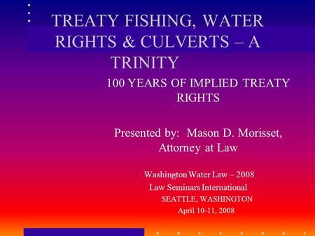 TREATY FISHING, WATER RIGHTS & CULVERTS – A TRINITY 100 YEARS OF IMPLIED TREATY RIGHTS Presented by: Mason D. Morisset, Attorney at Law Washington Water.