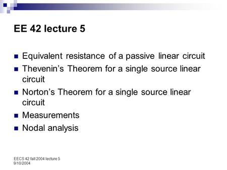 EECS 42 fall 2004 lecture 5 9/10/2004 EE 42 lecture 5 Equivalent resistance of a passive linear circuit Thevenin's Theorem for a single source linear circuit.