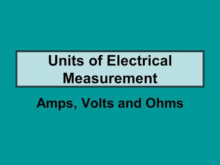 Amps, Volts and Ohms Units of Electrical Measurement.