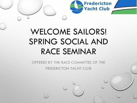 WELCOME SAILORS! SPRING SOCIAL AND RACE SEMINAR OFFERED BY THE RACE COMMITTEE OF THE FREDERICTON YACHT CLUB.