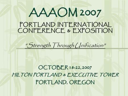 "AAAOM 2007 PORTLAND INTERNATIONAL CONFERENCE & EXPOSITION ""Strength Through Unification"" OCTOBER 18-22, 2007 HILTON PORTLAND & EXECUTIVE TOWER PORTLAND,"