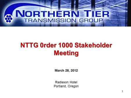 NTTG 0rder 1000 Stakeholder Meeting March 28, 2012 Radisson Hotel Portland, Oregon 1.