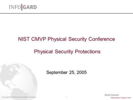 1Copyright © 2005 InfoGard Laboratories Proprietary NIST CMVP Physical Security Conference Physical Security Protections September 25, 2005.