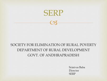 SERP SOCIETY FOR ELIMINATION OF RURAL POVERTY DEPARTMENT OF RURAL DEVELOPMENT GOVT. OF ANDHRAPRADESH Srinivas Baba Director SERP.