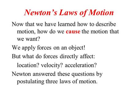 Newton's Laws of Motion Now that we have learned how to describe motion, how do we cause the motion that we want? We apply forces on an object! But what.