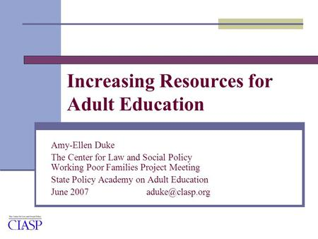 Increasing Resources for Adult Education Amy-Ellen Duke The Center for Law and Social Policy Working Poor Families Project Meeting State Policy Academy.