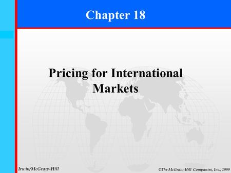 18- 0 © The McGraw-Hill Companies, Inc., 1999 Irwin/McGraw-Hill Chapter 18 Pricing for International Markets.