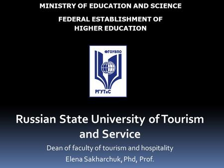 Russian State University of Tourism and Service Dean of faculty of tourism and hospitality Elena Sakharchuk, Phd, Prof. MINISTRY OF EDUCATION AND SCIENCE.