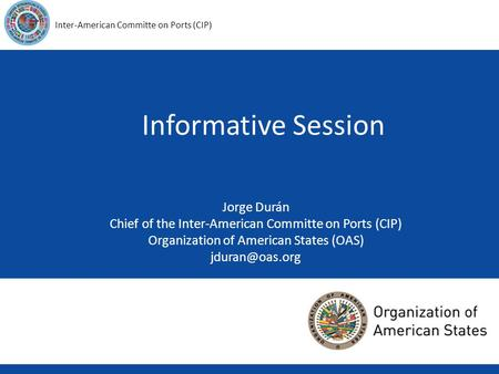 1 Inter-American Committe on Ports (CIP) Informative Session Jorge Durán Chief of the Inter-American Committe on Ports (CIP) Organization of American States.