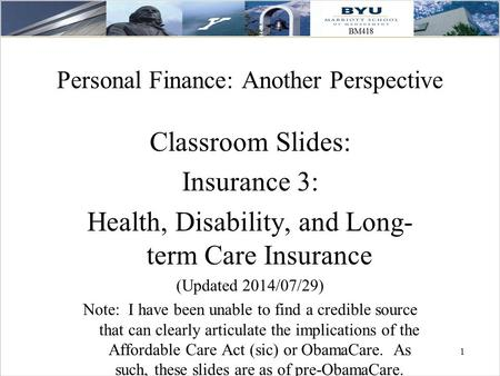1 1 Personal Finance: Another Perspective Classroom Slides: Insurance 3: Health, Disability, and Long- term Care Insurance (Updated 2014/07/29) Note: I.