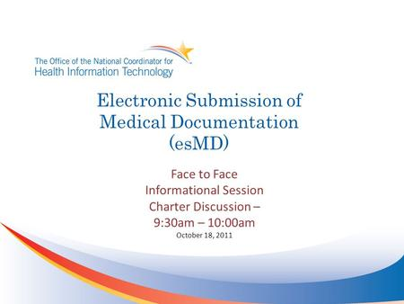 Electronic Submission of Medical Documentation (esMD) Face to Face Informational Session Charter Discussion – 9:30am – 10:00am October 18, 2011.