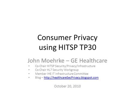Consumer Privacy using HITSP TP30 John Moehrke – GE Healthcare Co-Chair HITSP Security/Privacy/Infrastructure Co-Chair HL7 Security Workgroup Member IHE.