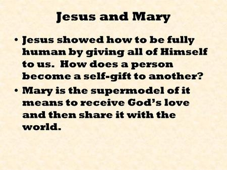 Jesus and Mary Jesus showed how to be fully human by giving all of Himself to us. How does a person become a self-gift to another? Mary is the supermodel.