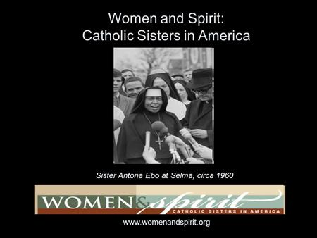 Sister Antona Ebo at Selma, circa 1960 Women and Spirit: Catholic Sisters in America www.womenandspirit.org.