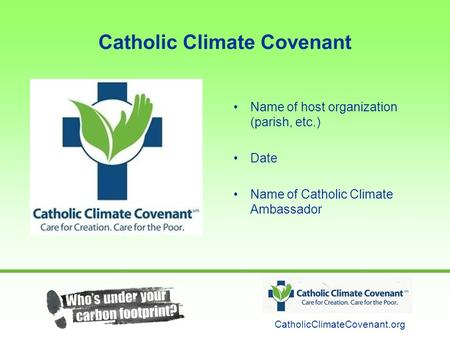 Catholic Climate Covenant Name of host organization (parish, etc.) Date Name of Catholic Climate Ambassador CatholicClimateCovenant.org.