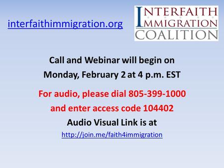 Interfaithimmigration.org Call and Webinar will begin on Monday, February 2 at 4 p.m. EST For audio, please dial 805-399-1000 and enter access code 104402.