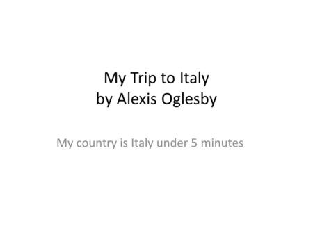 My Trip to Italy by Alexis Oglesby My country is Italy under 5 minutes.