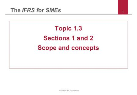 © 2011 IFRS Foundation 1 The IFRS for SMEs Topic 1.3 Sections 1 and 2 Scope and concepts.