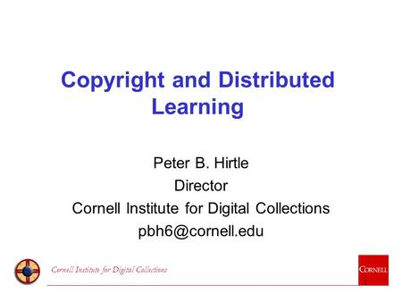 Cornell Institute for Digital Collections 1 Copyright and Distributed Learning Peter B. Hirtle Director Cornell Institute for Digital Collections