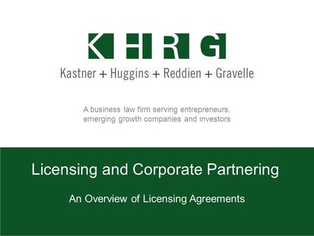A business law firm serving entrepreneurs, emerging growth companies and investors Licensing and Corporate Partnering An Overview of Licensing Agreements.