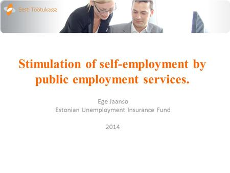 Stimulation of self-employment by public employment services. Ege Jaanso Estonian Unemployment Insurance Fund 2014.