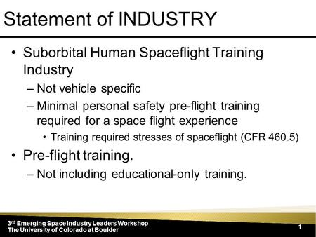 3 rd Emerging Space Industry Leaders Workshop The University of Colorado at Boulder 1 Statement of INDUSTRY Suborbital Human Spaceflight Training Industry.