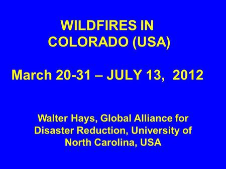 WILDFIRES IN COLORADO (USA) March 20-31 – JULY 13, 2012 Walter Hays, Global Alliance for Disaster Reduction, University of North Carolina, USA.