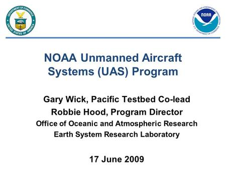 NOAA Unmanned Aircraft Systems (UAS) Program Gary Wick, Pacific Testbed Co-lead Robbie Hood, Program Director Office of Oceanic and Atmospheric Research.