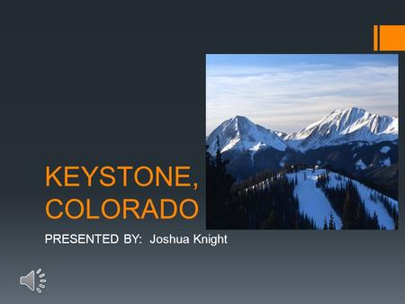 KEYSTONE, COLORADO PRESENTED BY: Joshua Knight INTRODUCTION  The following slides are going to show you many facts, and pictures that will persuade.