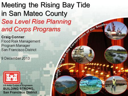 Craig Conner Flood Risk Management Program Manager San Francisco District 9 December 2013 US Army Corps of Engineers BUILDING STRONG ® San Francisco District.