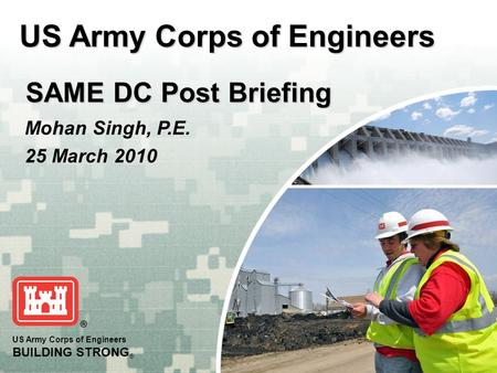 US Army Corps of Engineers BUILDING STRONG ® US Army Corps of Engineers SAME DC Post Briefing SAME DC Post Briefing Mohan Singh, P.E. 25 March 2010.