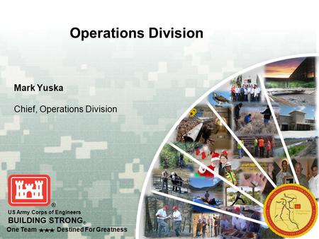 One Team Destined For Greatness US Army Corps of Engineers BUILDING STRONG ® Operations Division Mark Yuska Chief, Operations Division.