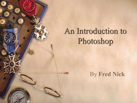 An Introduction to Photoshop By Fred Nick What is Photoshop?  The digital equivalent of a Dark Room.  Photo editing lab.  Creative tool chest.  Translator.
