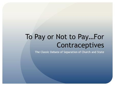 To Pay or Not to Pay…For Contraceptives The Classic Debate of Separation of Church and State.
