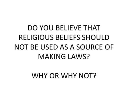 DO YOU BELIEVE THAT RELIGIOUS BELIEFS SHOULD NOT BE USED AS A SOURCE OF MAKING LAWS? WHY OR WHY NOT?