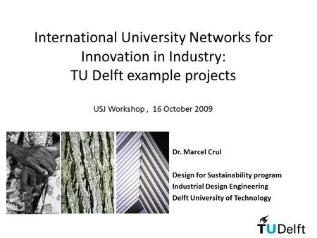 International University Networks for Innovation in Industry: TU Delft example projects USJ Workshop, 16 October 2009 Dr. Marcel Crul Design for Sustainability.