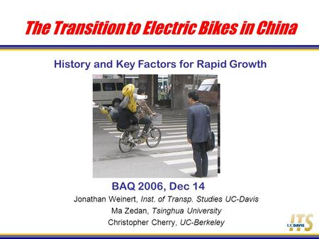 The Transition to Electric Bikes in China BAQ 2006, Dec 14 Jonathan Weinert, Inst. of Transp. Studies UC-Davis Ma Zedan, Tsinghua University Christopher.