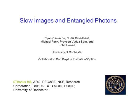 Slow Images and Entangled Photons Ryan Camacho, Curtis Broadbent, Michael Pack, Praveen Vudya Setu, and John Howell University of Rochester Collaborator: