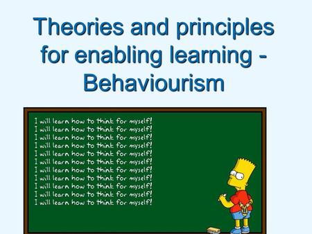 Theories and principles for enabling learning - Behaviourism