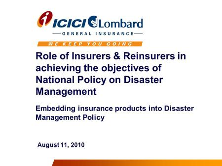 Role of Insurers & Reinsurers in achieving the objectives of National Policy on Disaster Management Embedding insurance products into Disaster Management.
