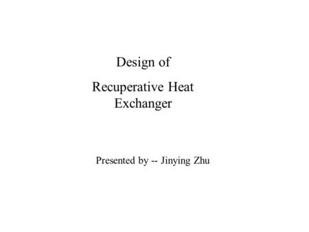 Design of Recuperative Heat Exchanger Presented by -- Jinying Zhu.