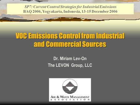 VOC Emissions Control from Industrial and Commercial Sources Dr. Miriam Lev-On The LEVON Group, LLC SP7: Current Control Strategies for Industrial Emissions.