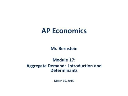 AP Economics Mr. Bernstein Module 17: Aggregate Demand: Introduction and Determinants March 10, 2015.