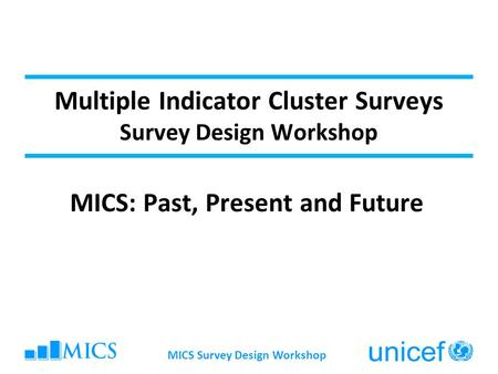 Multiple Indicator Cluster Surveys Survey Design Workshop MICS: Past, Present and Future MICS Survey Design Workshop.