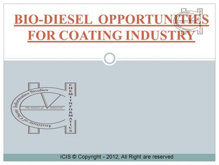 BIO-DIESEL OPPORTUNITIES FOR COATING INDUSTRY ICIS © Copyright - 2012, All Right are reserved.